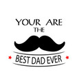 you are the best dad ever mustache white backgroun vector image