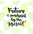 future is purchased by the present inspirational vector image vector image