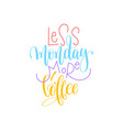 less monday more coffee hand lettering positive vector image