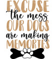 excuse mess our dogs are making memories vector image vector image
