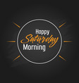 happy saturday morning template design vector image vector image