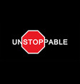 unstoppable - text with and traffic sign stop vector image vector image