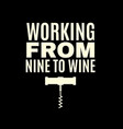 working from nine to wine quote typographical vector image vector image
