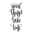 good things take time - hand lettering inscription vector image vector image