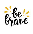 be brave trendy quote hand written lettering vector image vector image