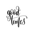 good times - hand lettering inscription text vector image vector image