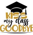 kiss my class goodbye - congratulations graduates vector image