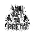 you are so pretty hand drawn monochrome lettering vector image vector image