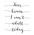 Inspirational quoteDear brain I cant adult today vector image vector image