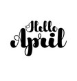 inspirational lettering hello april black color vector image