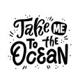 take me to ocean hand drawn lettering summer vector image vector image