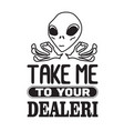 aliens quotes and slogan good for t-shirt take me vector image vector image