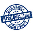 illegal operation blue round grunge stamp vector image vector image