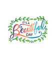 its a beautiful day hand lettering motivational vector image