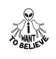 ufo quotes and slogan good for t-shirt i want vector image vector image