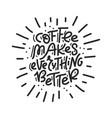 coffee makes everything better typography vector image vector image