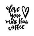 love you more than coffee - happy valentines day vector image vector image