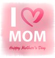 I Love Mom Happy Mothers Day Card vector image vector image