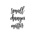 small changes matter motivational lettering vector image vector image
