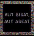 aut bibat aut abeat vector image vector image