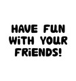 have fun with your friends cute hand drawn bauble vector image vector image
