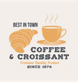 best in town coffee and croissant retro badge vector image