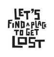 lets find a place to get lost vector image vector image
