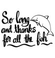 english phrase for so long and thanks for all fish vector image vector image