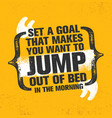set a goal that makes you want to jump out of bed vector image vector image