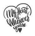 my heart is wherever you are lettering phrase for vector image
