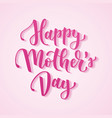happy mother s day hand drawn lettering for mother vector image