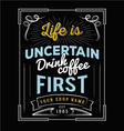 Life is uncertain drink coffee first vector image