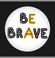 be brave handwritten lettering hand drawn vector image vector image