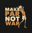 t shirt design make par not war vector image vector image