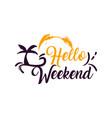 hello weekend hand written lettering modern brush vector image vector image