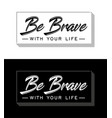 be brave with your life slogan vector image
