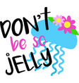 don t be so jelly on white background vector image vector image