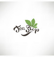 tea shop lettering composition and green leaves vector image vector image
