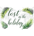 slogan lost in holiday palm leaves vector image vector image
