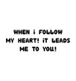 when i follow my heart it leads me to you vector image vector image