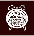 its always coffee time linear calligraphy quote vector image