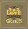 as good love comes as goes english saying vector image