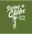 t shirt design swing a clubs every day vector image vector image