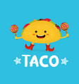 tasty cute happy smiling taco dance with maracas vector image vector image