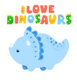 little dinosaur and lettering i love dinosaurs vector image vector image