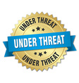 under threat 3d gold badge with blue ribbon vector image vector image