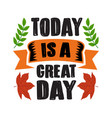 autumn quote and saying today is a great day vector image