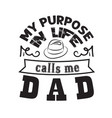 father day quote and saying my purpose in life vector image vector image