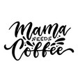 mama needs coffee - ink hand written lettering vector image vector image