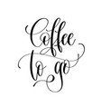 coffee to go - black and white hand lettering vector image vector image